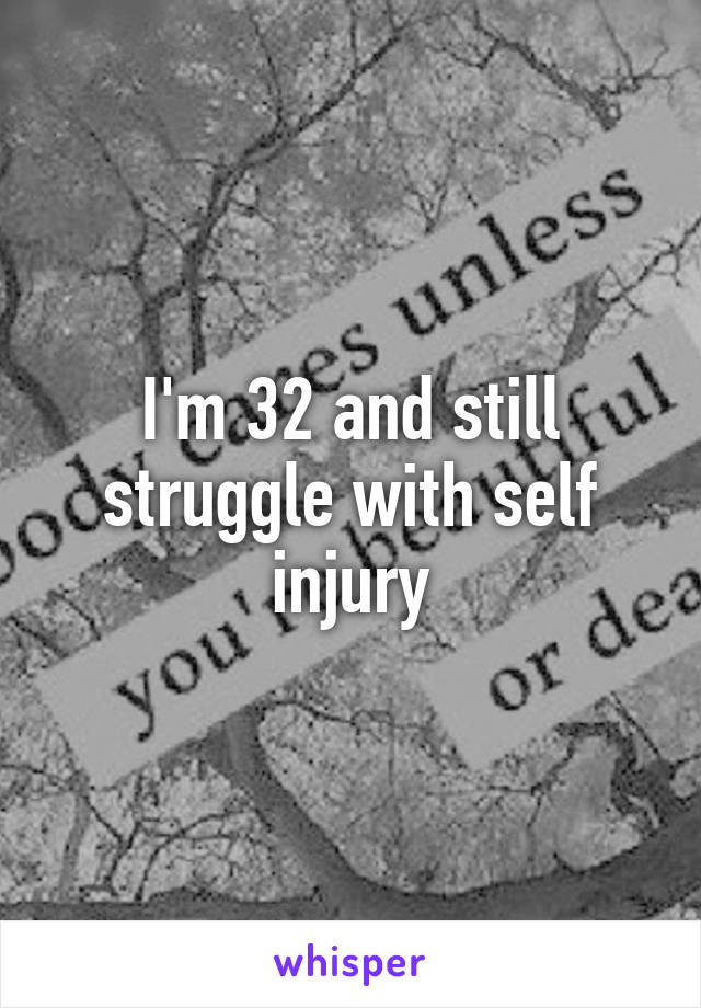 I'm 32 and still struggle with self injury