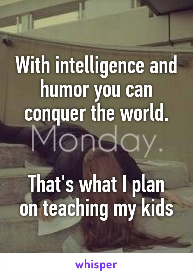 With intelligence and humor you can conquer the world.   That's what I plan on teaching my kids
