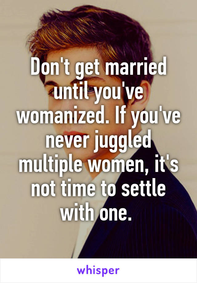 Don't get married until you've womanized. If you've never juggled multiple women, it's not time to settle with one.