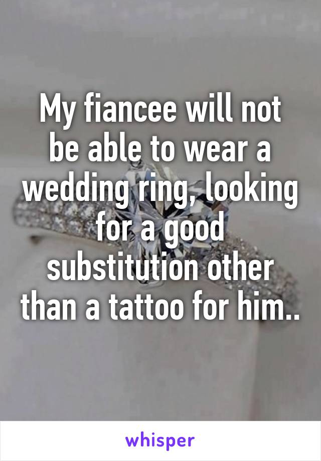 My fiancee will not be able to wear a wedding ring, looking for a good substitution other than a tattoo for him..