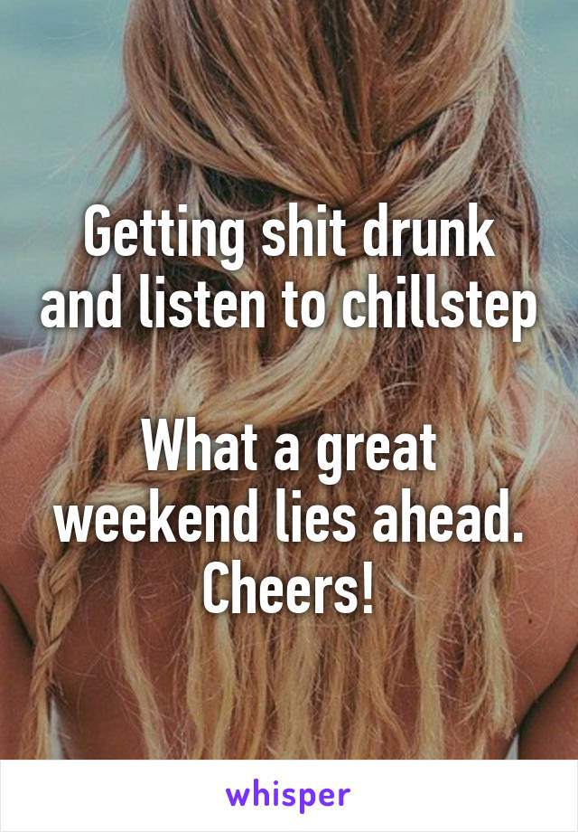 Getting shit drunk and listen to chillstep  What a great weekend lies ahead. Cheers!