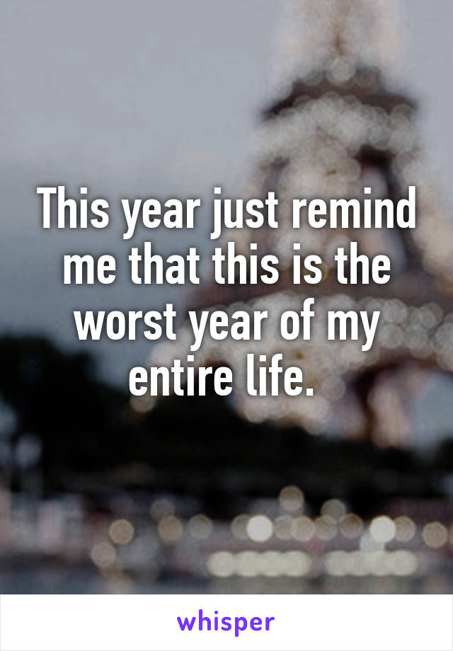 This year just remind me that this is the worst year of my entire life.