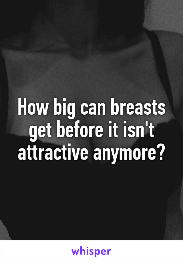 How big can breasts get before it isn't attractive anymore?