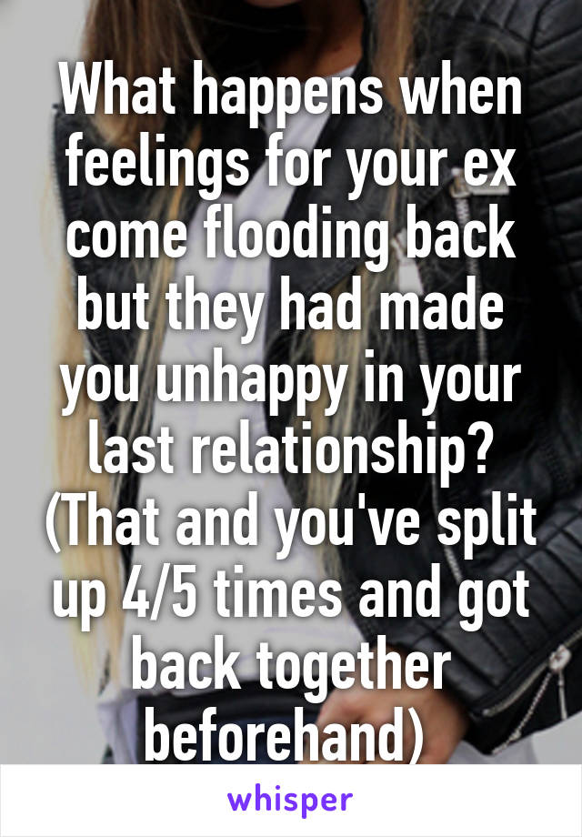 What happens when feelings for your ex come flooding back but they had made you unhappy in your last relationship? (That and you've split up 4/5 times and got back together beforehand)