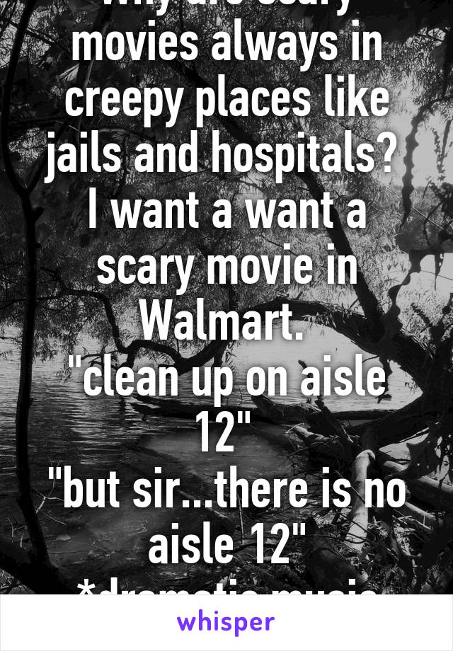"""Why are scary movies always in creepy places like jails and hospitals?  I want a want a scary movie in Walmart.  """"clean up on aisle 12""""  """"but sir...there is no aisle 12"""" *dramatic music playing*"""