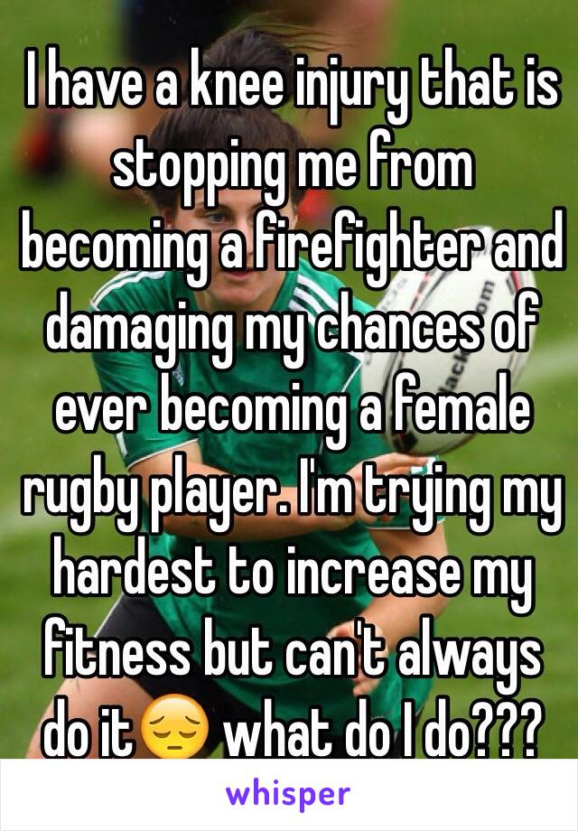 I have a knee injury that is stopping me from becoming a firefighter and damaging my chances of ever becoming a female rugby player. I'm trying my hardest to increase my fitness but can't always do it😔 what do I do???