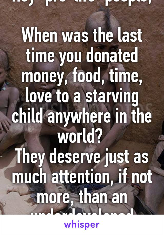 "Hey ""pro-life"" people,  When was the last time you donated money, food, time, love to a starving child anywhere in the world?  They deserve just as much attention, if not more, than an underdeveloped fetus."