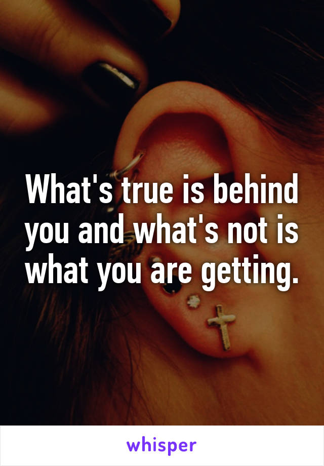What's true is behind you and what's not is what you are getting.