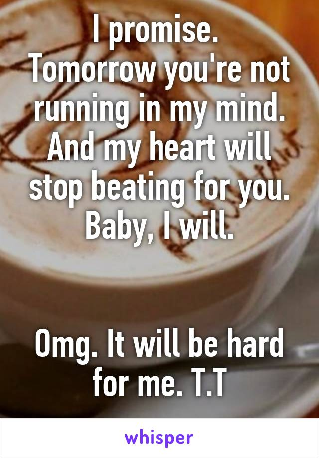 I promise.  Tomorrow you're not running in my mind. And my heart will stop beating for you. Baby, I will.   Omg. It will be hard for me. T.T