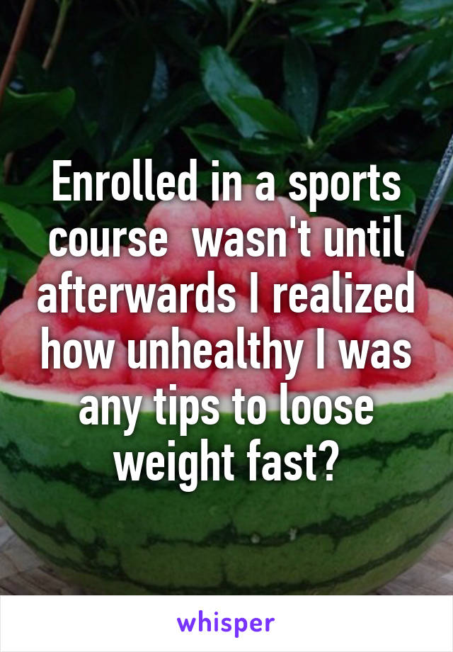 Enrolled in a sports course  wasn't until afterwards I realized how unhealthy I was any tips to loose weight fast?