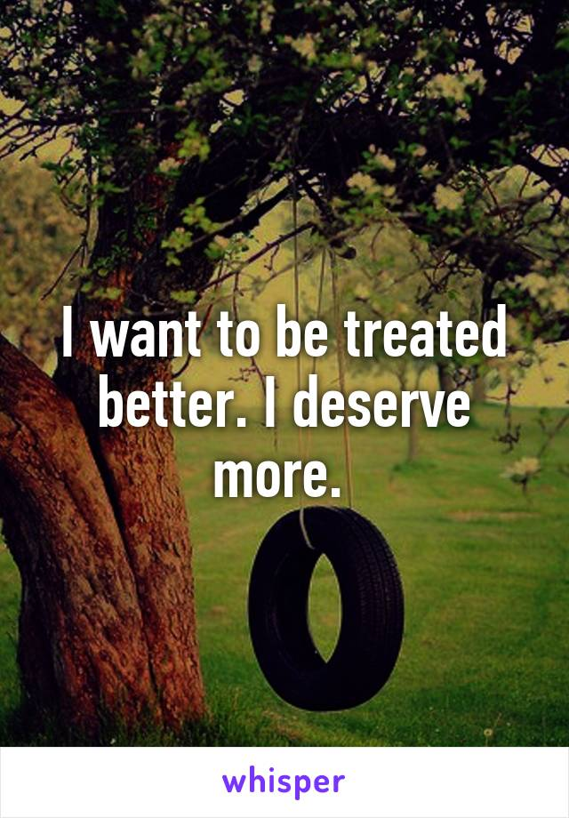 I want to be treated better. I deserve more.