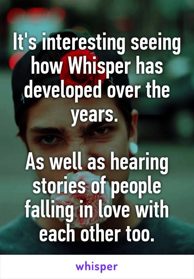 It's interesting seeing how Whisper has developed over the years.   As well as hearing stories of people falling in love with each other too.