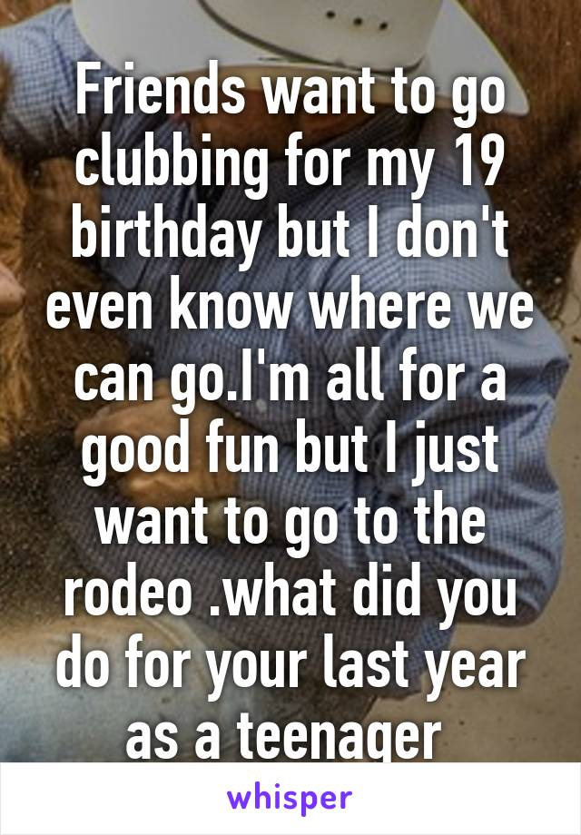 Friends want to go clubbing for my 19 birthday but I don't even know where we can go.I'm all for a good fun but I just want to go to the rodeo .what did you do for your last year as a teenager