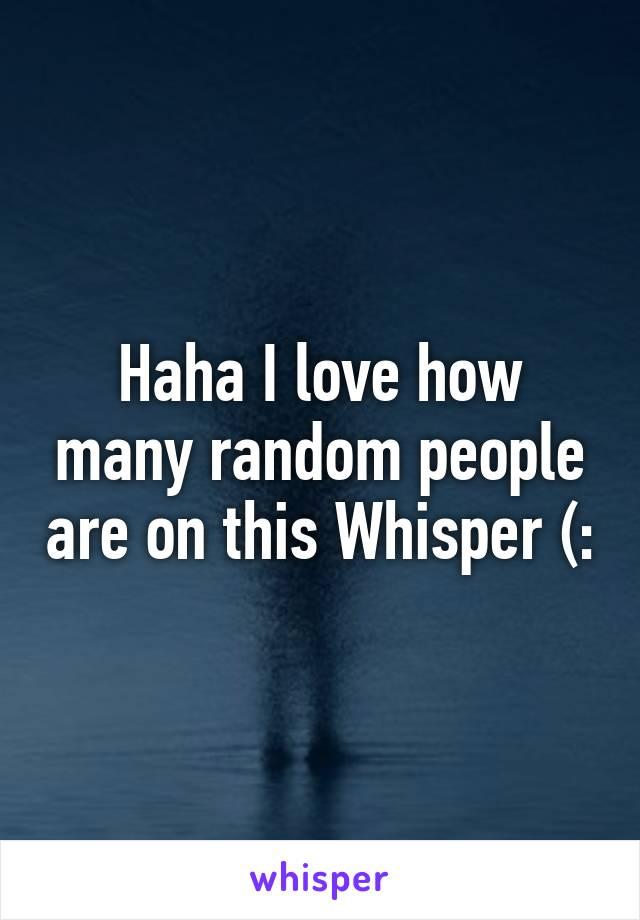 Haha I love how many random people are on this Whisper (:
