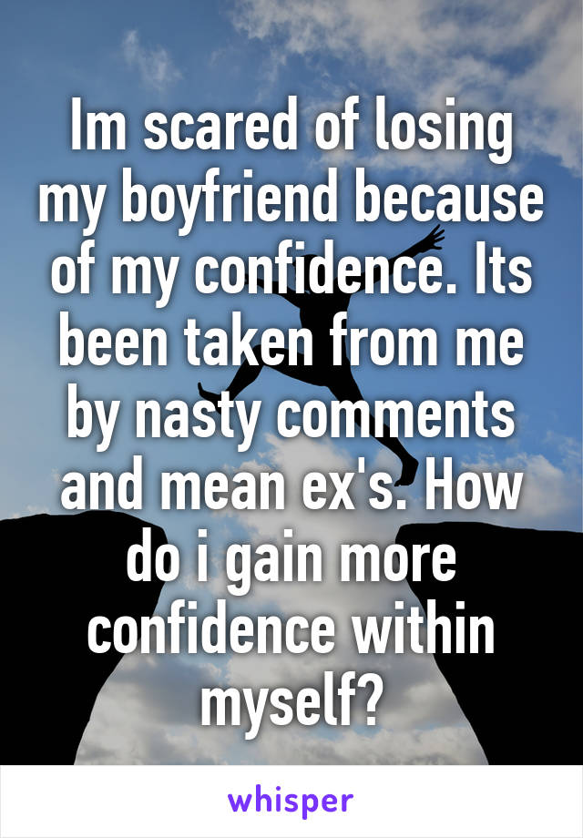 Im scared of losing my boyfriend because of my confidence. Its been taken from me by nasty comments and mean ex's. How do i gain more confidence within myself?