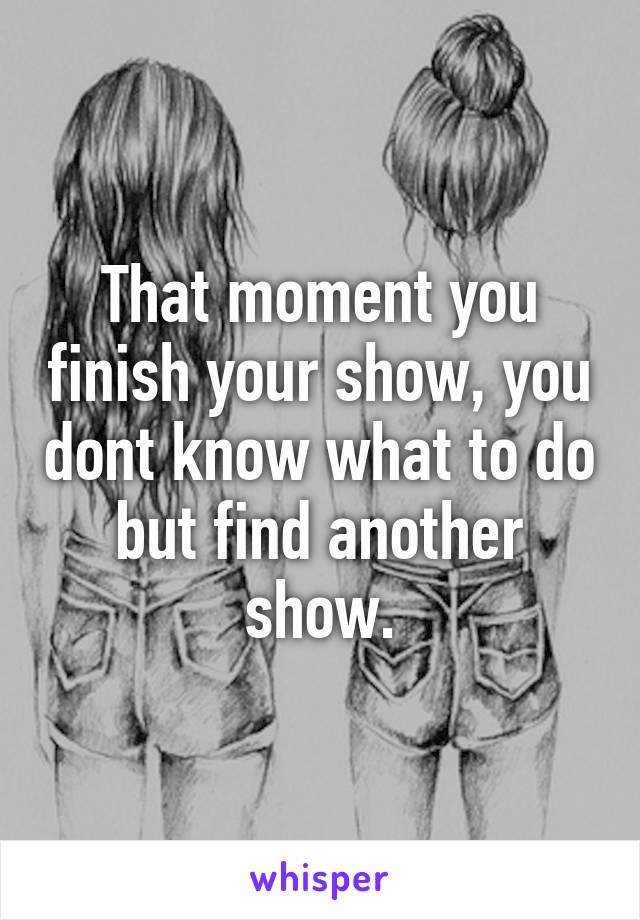 That moment you finish your show, you dont know what to do but find another show.