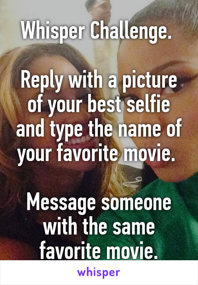 Whisper Challenge.   Reply with a picture of your best selfie and type the name of your favorite movie.   Message someone with the same favorite movie.