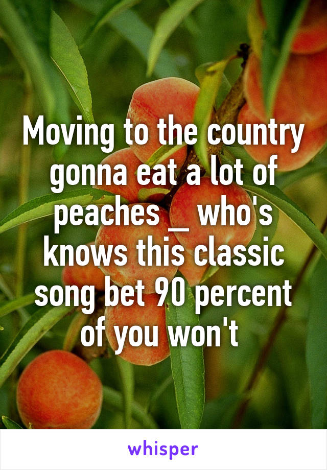 Moving to the country gonna eat a lot of peaches _ who's knows this classic song bet 90 percent of you won't