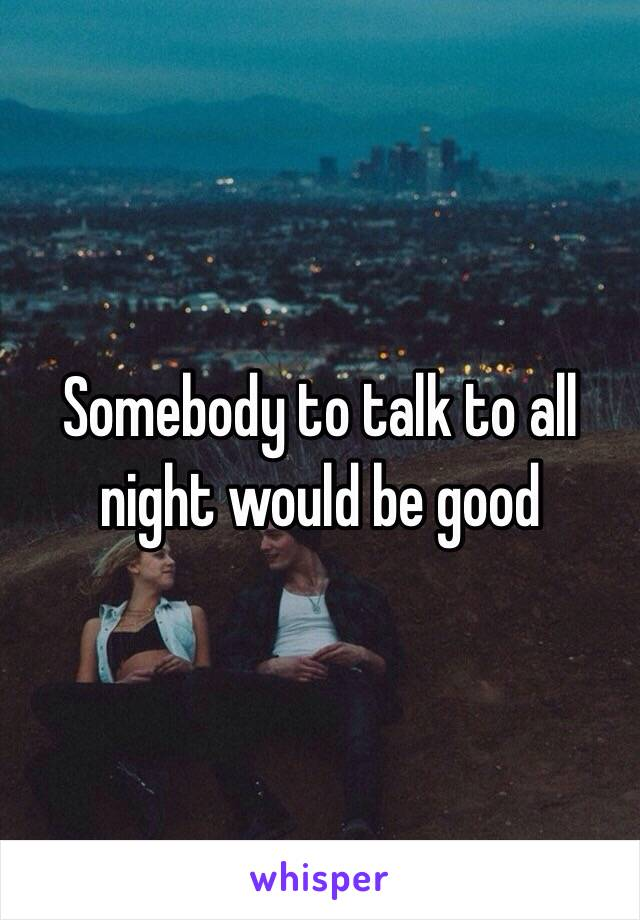 Somebody to talk to all night would be good