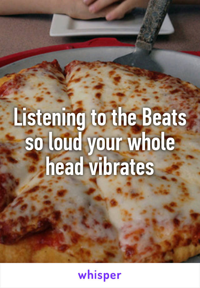 Listening to the Beats so loud your whole head vibrates