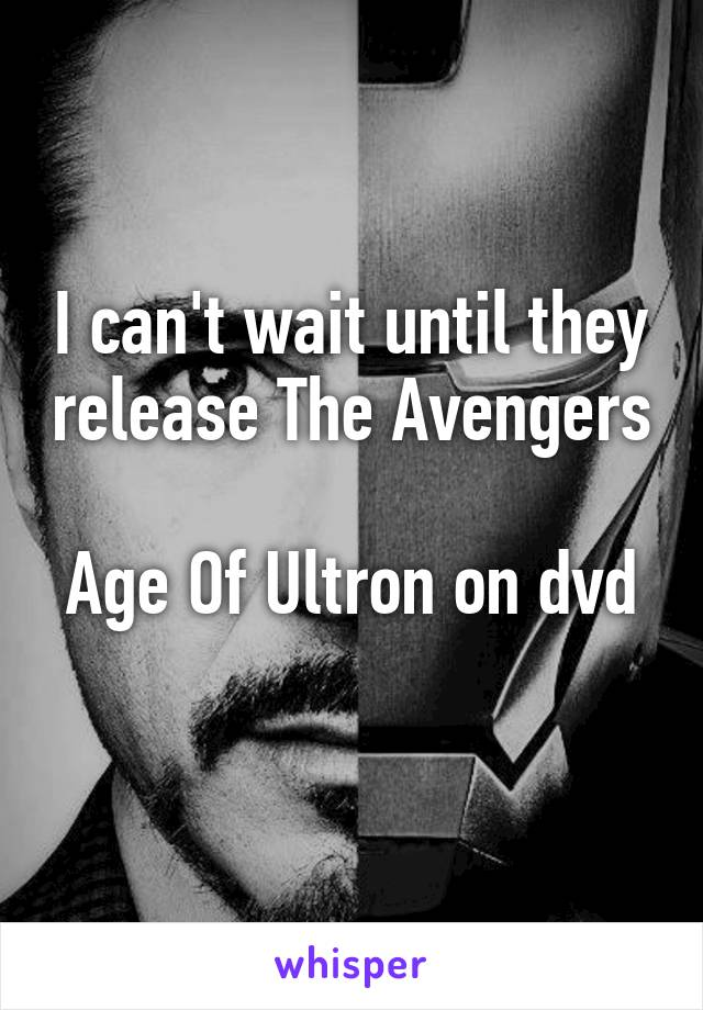 I can't wait until they release The Avengers  Age Of Ultron on dvd