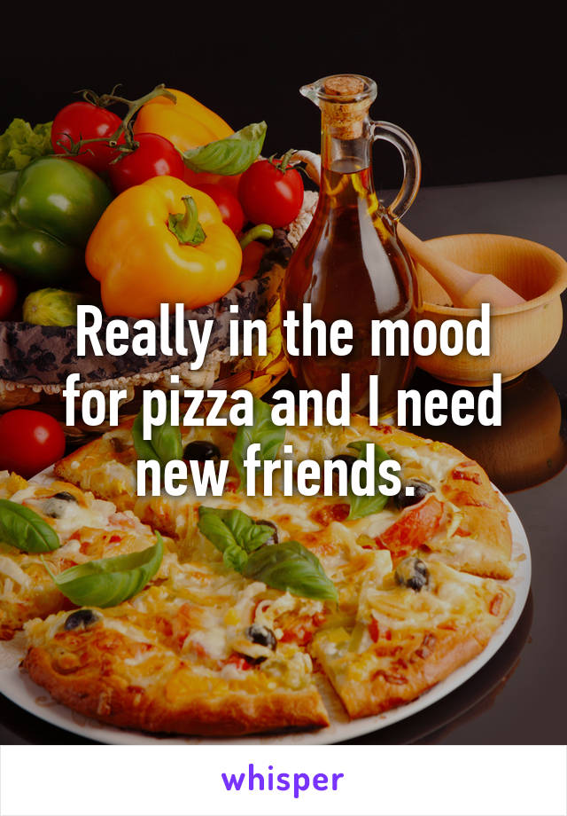 Really in the mood for pizza and I need new friends.