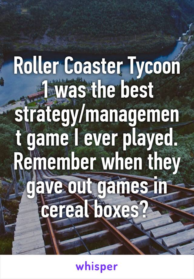 Roller Coaster Tycoon 1 was the best strategy/management game I ever played. Remember when they gave out games in cereal boxes?