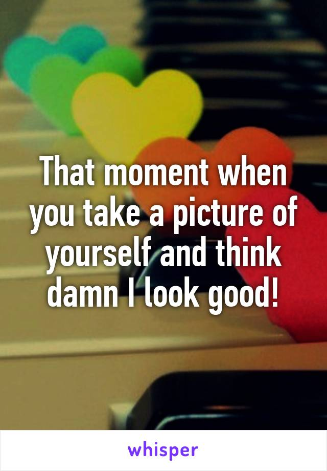 That moment when you take a picture of yourself and think damn I look good!