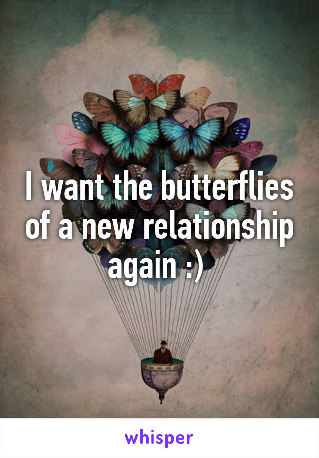 I want the butterflies of a new relationship again :)