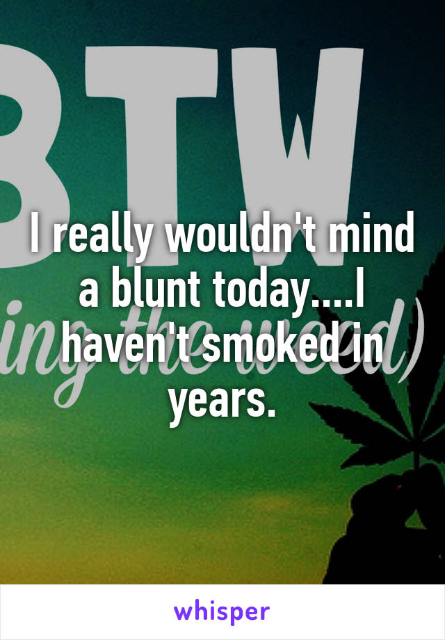 I really wouldn't mind a blunt today....I haven't smoked in years.