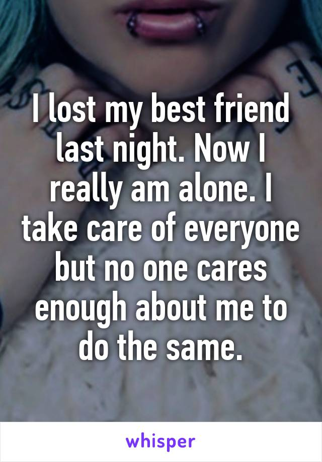 I lost my best friend last night. Now I really am alone. I take care of everyone but no one cares enough about me to do the same.