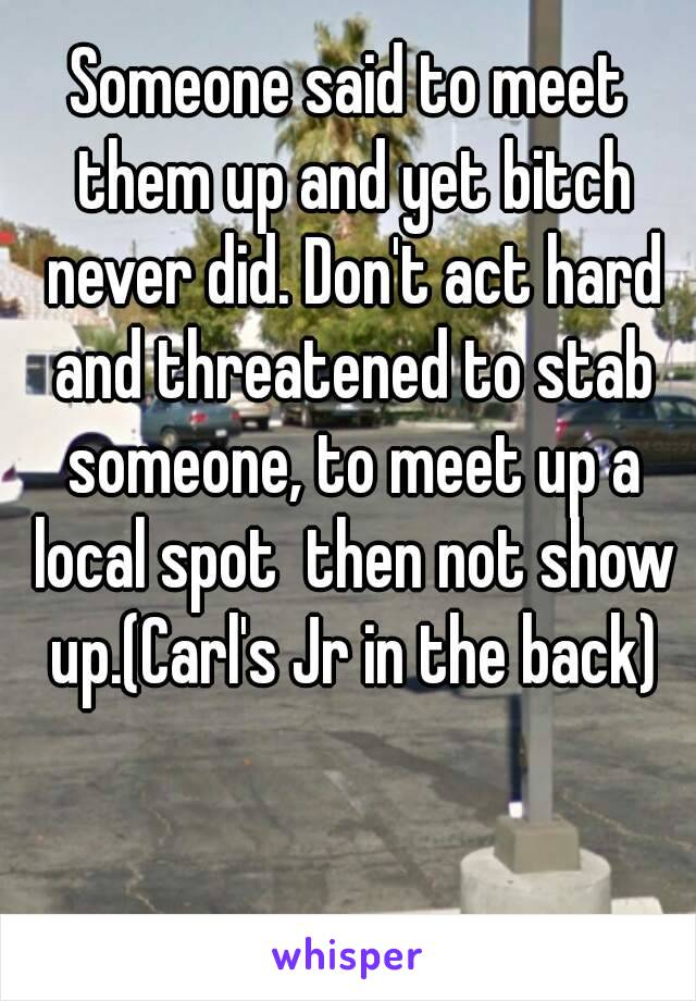 Someone said to meet them up and yet bitch never did. Don't act hard and threatened to stab someone, to meet up a local spot  then not show up.(Carl's Jr in the back)