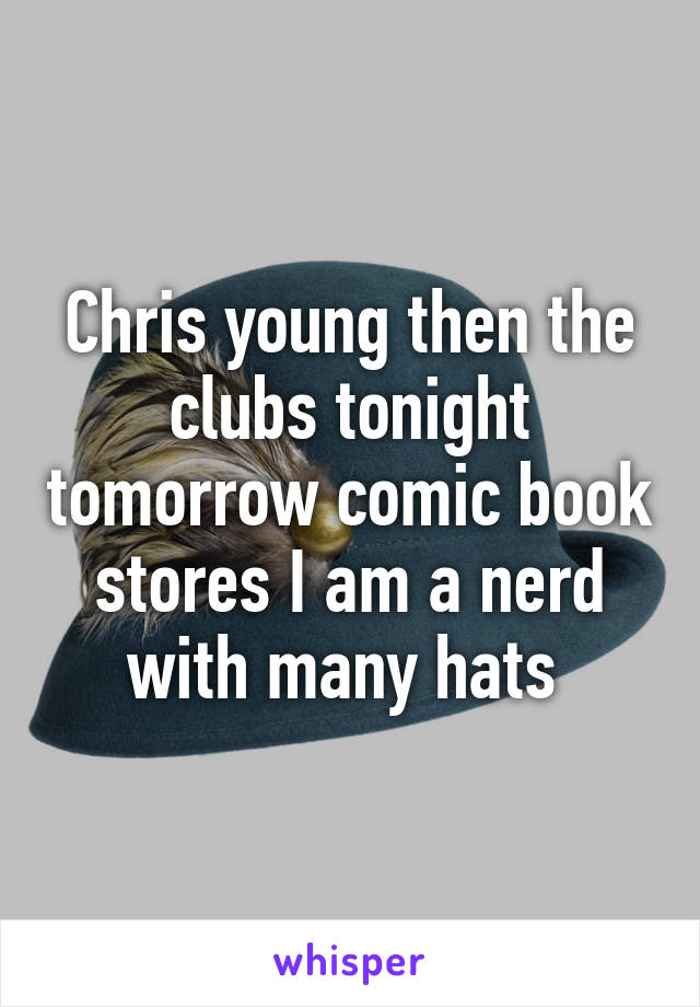 Chris young then the clubs tonight tomorrow comic book stores I am a nerd with many hats