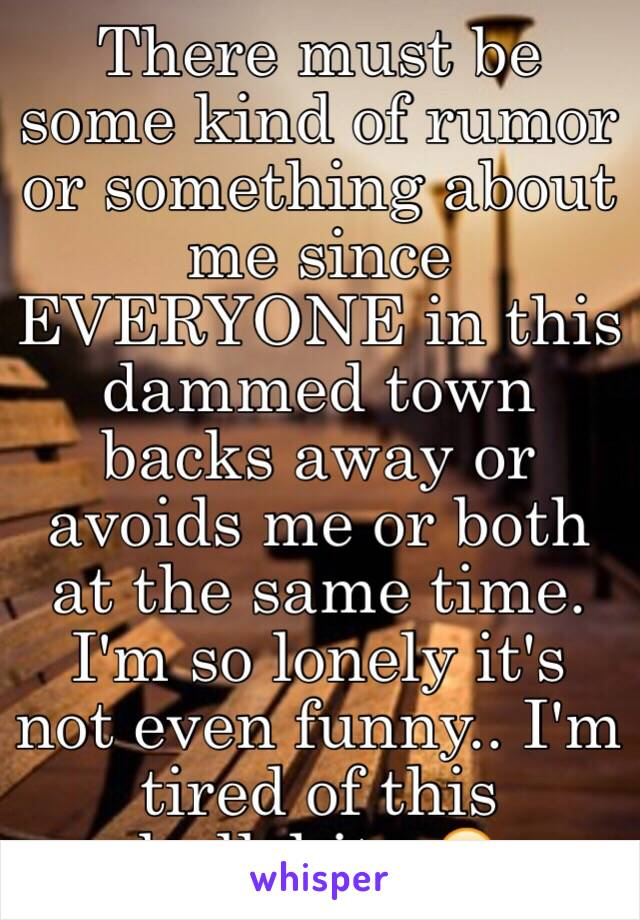 There must be some kind of rumor or something about me since EVERYONE in this dammed town backs away or avoids me or both at the same time. I'm so lonely it's not even funny.. I'm tired of this bullshit.. 😥