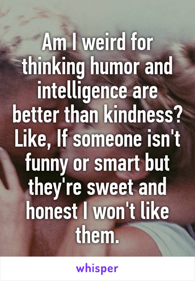 Am I weird for thinking humor and intelligence are better than kindness? Like, If someone isn't funny or smart but they're sweet and honest I won't like them.