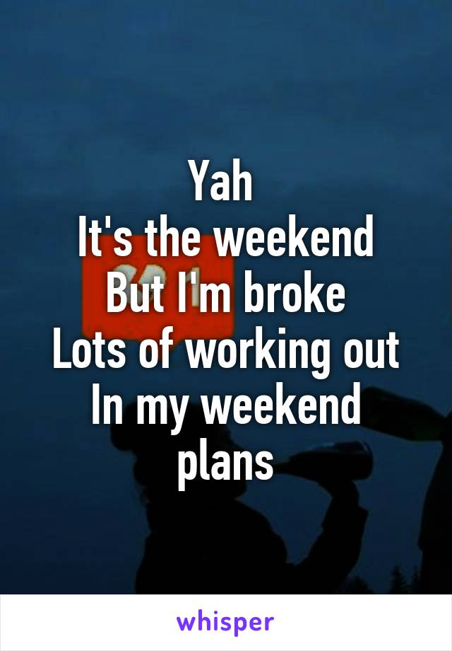 Yah  It's the weekend But I'm broke Lots of working out In my weekend plans
