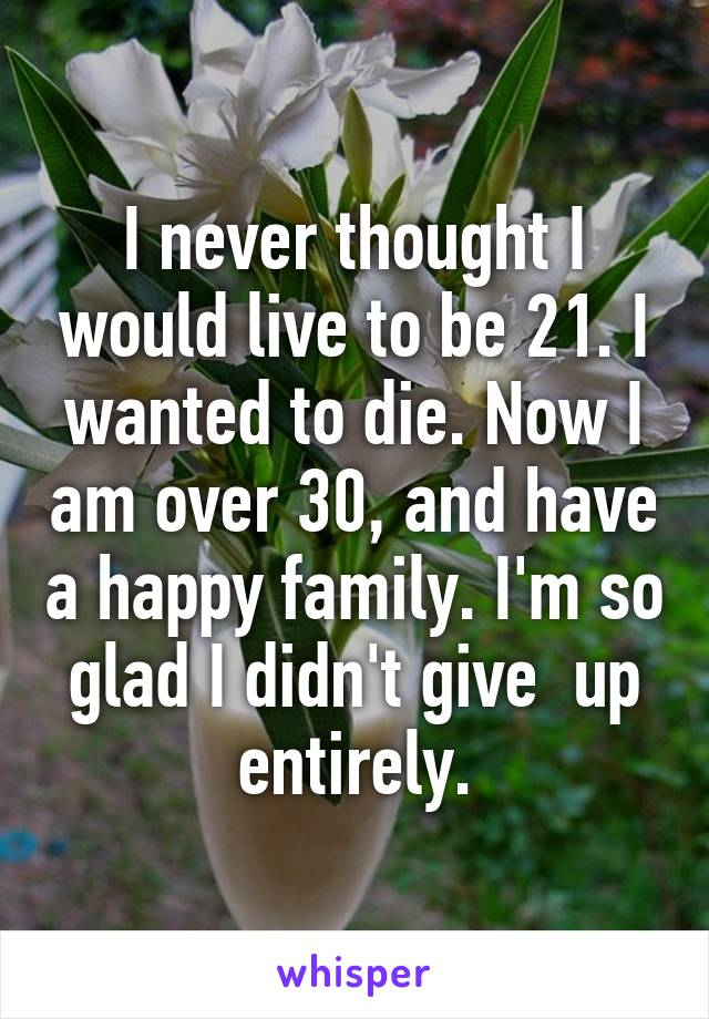 I never thought I would live to be 21. I wanted to die. Now I am over 30, and have a happy family. I'm so glad I didn't give  up entirely.