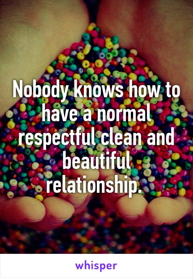 Nobody knows how to have a normal respectful clean and beautiful relationship.