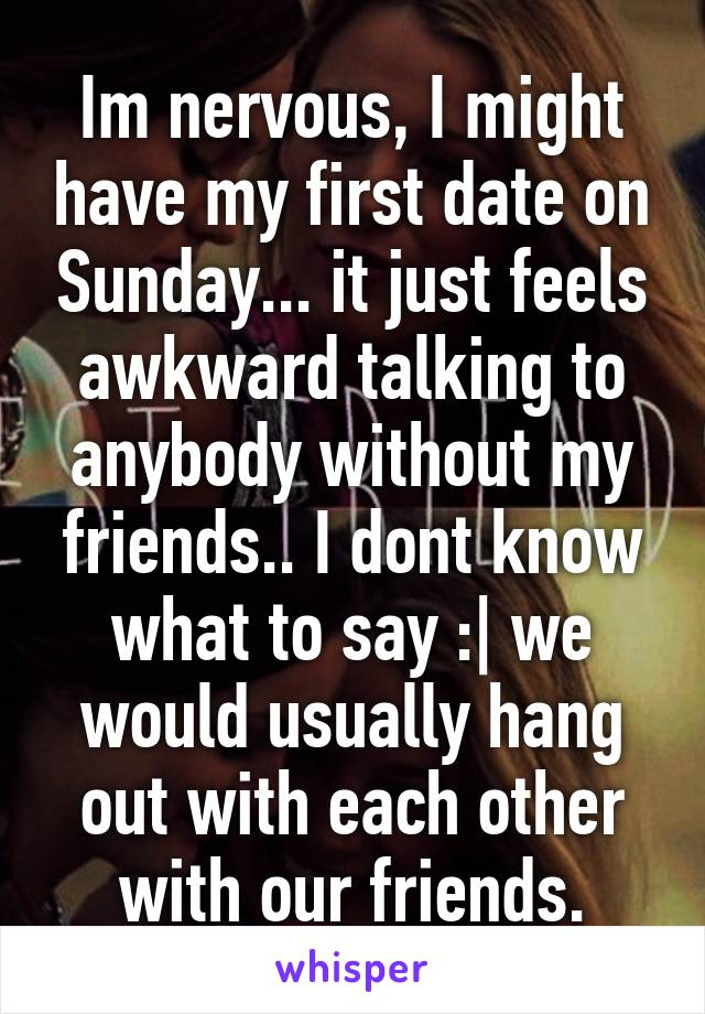 Im nervous, I might have my first date on Sunday... it just feels awkward talking to anybody without my friends.. I dont know what to say :  we would usually hang out with each other with our friends.