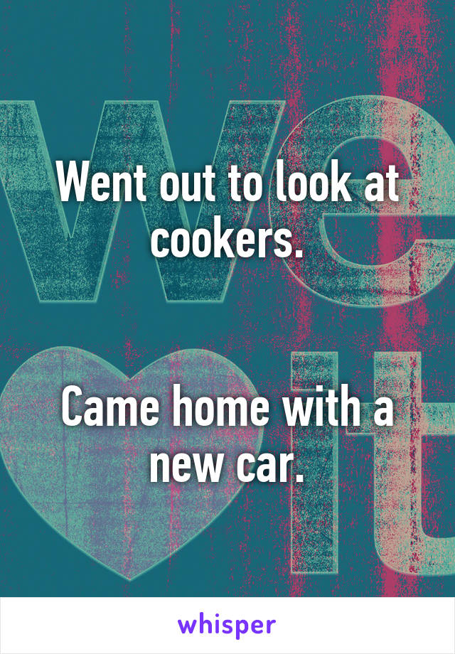 Went out to look at cookers.   Came home with a new car.