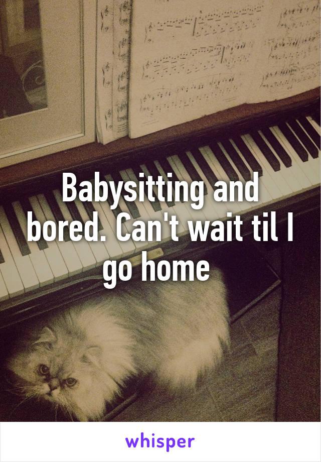 Babysitting and bored. Can't wait til I go home