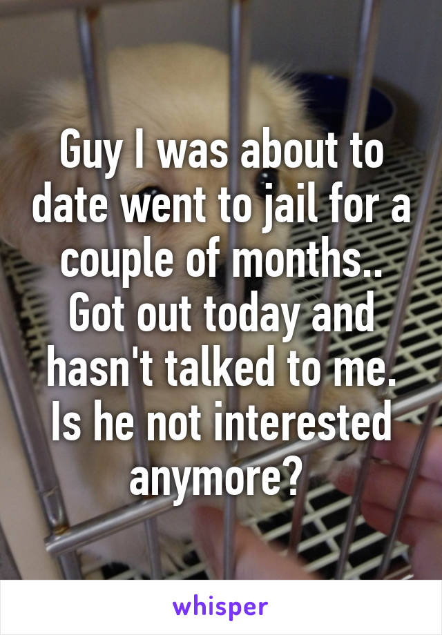 Guy I was about to date went to jail for a couple of months.. Got out today and hasn't talked to me. Is he not interested anymore?