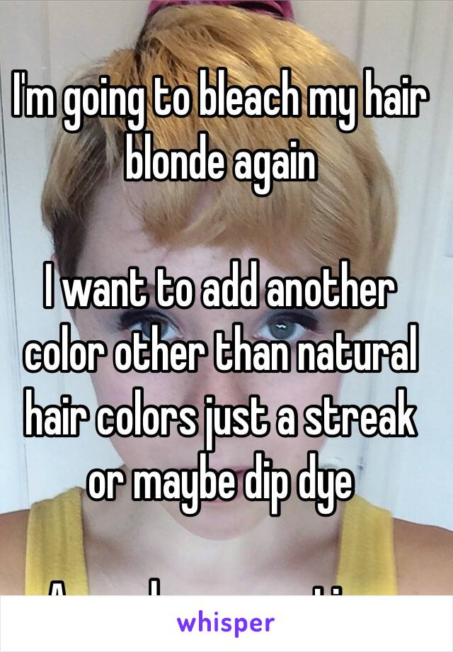 I'm going to bleach my hair blonde again  I want to add another color other than natural hair colors just a streak or maybe dip dye  Any color suggestions