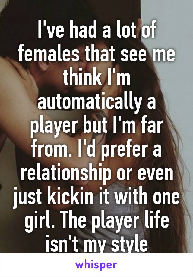 I've had a lot of females that see me think I'm automatically a player but I'm far from. I'd prefer a relationship or even just kickin it with one girl. The player life isn't my style