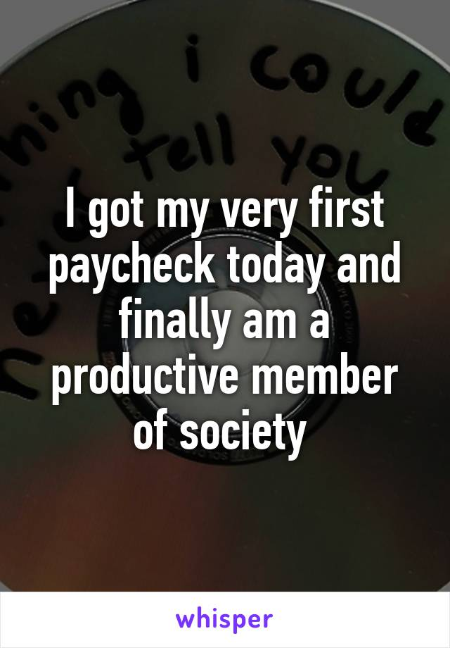 I got my very first paycheck today and finally am a productive member of society