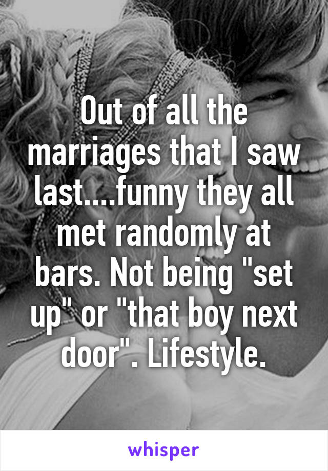 """Out of all the marriages that I saw last....funny they all met randomly at bars. Not being """"set up"""" or """"that boy next door"""". Lifestyle."""