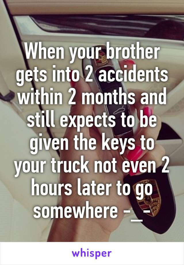 When your brother gets into 2 accidents within 2 months and still expects to be given the keys to your truck not even 2 hours later to go somewhere -_-