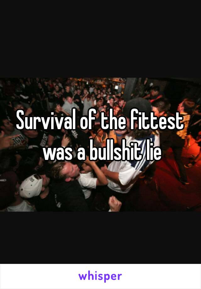 Survival of the fittest was a bullshit lie