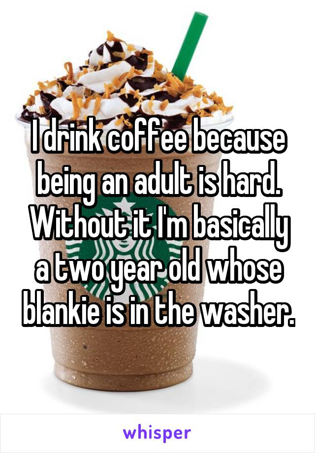 I drink coffee because being an adult is hard. Without it I'm basically a two year old whose blankie is in the washer.