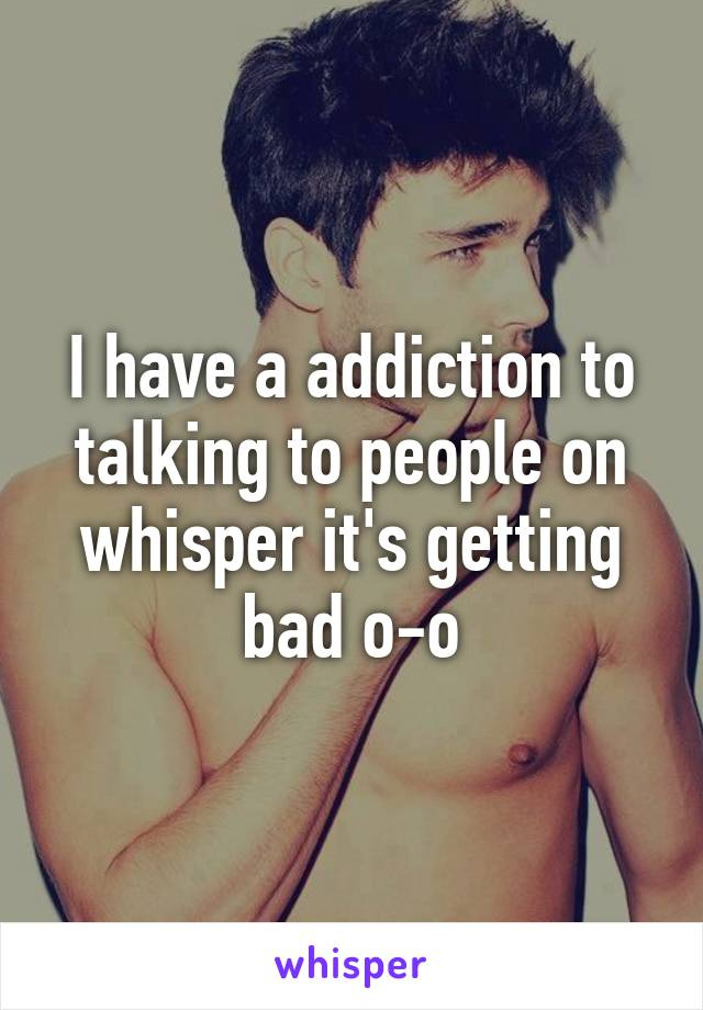 I have a addiction to talking to people on whisper it's getting bad o-o